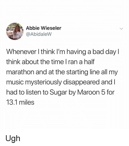 Abbie: Abbie Wieseler  @AbidaleVW  Whenever l think l'm having a bad day l  think about the time l ran a half  marathon and at the starting line all my  music mysteriously disappeared andl  had to listen to Sugar by Maroon 5 for  13.1 miles Ugh