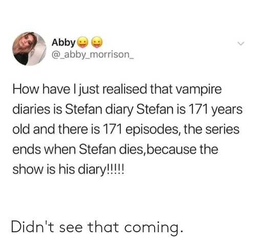 Abby: Abby  @_abby.morrison_  How have l just realised that vampire  diaries is Stefan diary Stefan is 171 years  old and there is 171 episodes, the series  ends when Stefan dies,because the  show is his diary!! Didn't see that coming.
