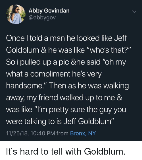 "Bronx: Abby Govindan  @abbygov  Once l told a man he looked like Jeff  Goldblum & he was like ""who's that?""  So i pulled up a pic &he said ""oh my  what a compliment he's very  handsome."" Then as he was walking  away, my friend walked up to me &  was like ""l'm pretty sure the guy you  were talking to is Jeff Goldblum""  11/25/18, 10:40 PM from Bronx, NY It's hard to tell with Goldblum."