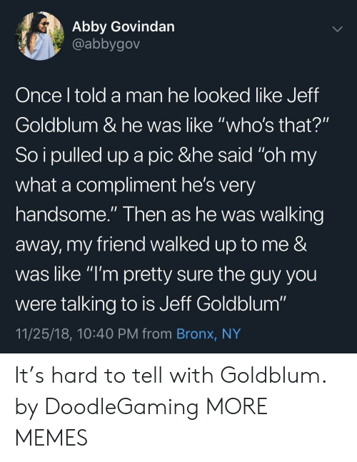 "Bronx: Abby Govindan  @abbygov  Once l told a man he looked like Jeff  Goldblum & he was like ""who's that?""  So i pulled up a pic &he said ""oh my  what a compliment he's very  handsome."" Then as he was walking  away, my friend walked up to me &  was like ""l'm pretty sure the guy you  were talking to is Jeff Goldblum""  11/25/18, 10:40 PM from Bronx, NY It's hard to tell with Goldblum. by DoodleGaming MORE MEMES"