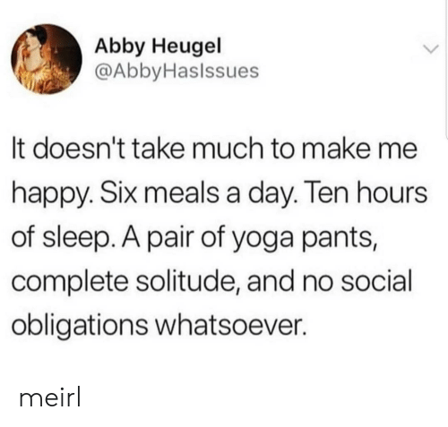 Abby: Abby Heugel  @AbbyHaslssues  It doesn't take much to make me  happy. SIx meals a day. len hours  of sleep. A pair of yoga pants,  complete solitude, and no social  obligations whatsoever. meirl