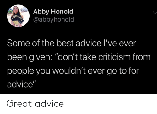 "Abby: Abby Honold  @abbyhonold  Some of the best advice l've ever  been given: ""don't take criticism from  people you wouldn't ever go to for  advice"" Great advice"
