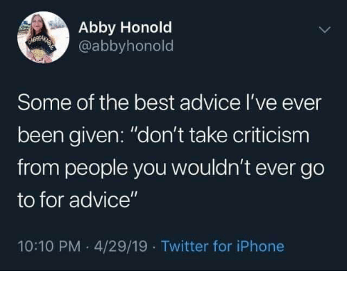 "Abby: Abby Honold  @abbyhonold  UBEMAEES  Some of the best advice I've ever  been given: ""don't take criticism  from people you wouldn't ever go  to for advice""  10:10 PM 4/29/19 Twitter for iPhone"
