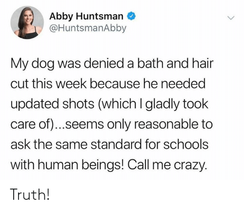 Abby: Abby Huntsman  @HuntsmanAbby  My dog was denied a bath and hair  cut this week because he needed  updated shots (which I gladly took  care of).. .seems only reasonable to  ask the same standard for schools  with human beings! Call me crazy. Truth!