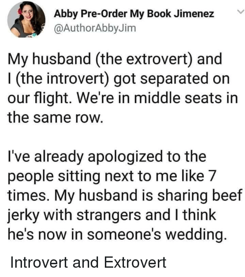 Beef, Introvert, and Book: Abby Pre-Order My Book Jimenez  @AuthorAbbyJim  My husband (the extrovert) and  l (the introvert) got separated on  our flight. We're in middle seats in  the same row  I've already apologized to the  people sitting next to me like 7  times. My husband is sharing beef  jerky with strangers and I think  he's now in someone's wedding Introvert and Extrovert
