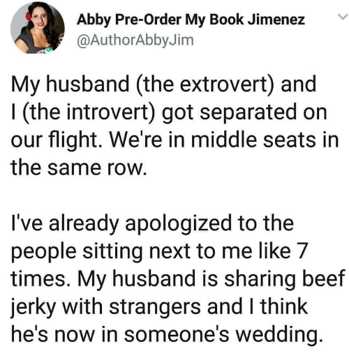 Beef, Introvert, and Book: Abby Pre-Order My Book Jimenez  @AuthorAbbyJim  My husband (the extrovert) and  I (the introvert) got separated on  our flight. We're in middle seats in  the same row  I've already apologized to the  people sitting next to me like 7  times. My husband is sharing beef  jerky with strangers and I think  he's now in someone's wedding