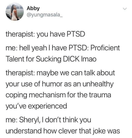 Abby: Abby  @yungmasala  therapist: you have PTSD  me: hell yeah I have PTSD: Proficient  Talent for Sucking DICK Imao  therapist: maybe we can talk about  your use of humor as an unhealthy  coping mechanism for the trauma  you've experienced  me: Sheryl, I don't think you  understand how clever that joke was