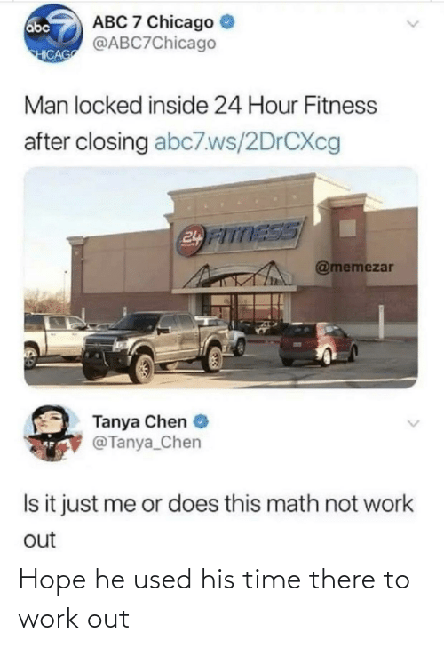 Locked: ABC 7 Chicago  @ABC7Chicago  abc  HICAG  Man locked inside 24 Hour Fitness  after closing abc7.ws/2DRCXC  24 FITTESS  @memezar  Tanya Chen  @Tanya_Chen  Is it just me or does this math not work  out Hope he used his time there to work out