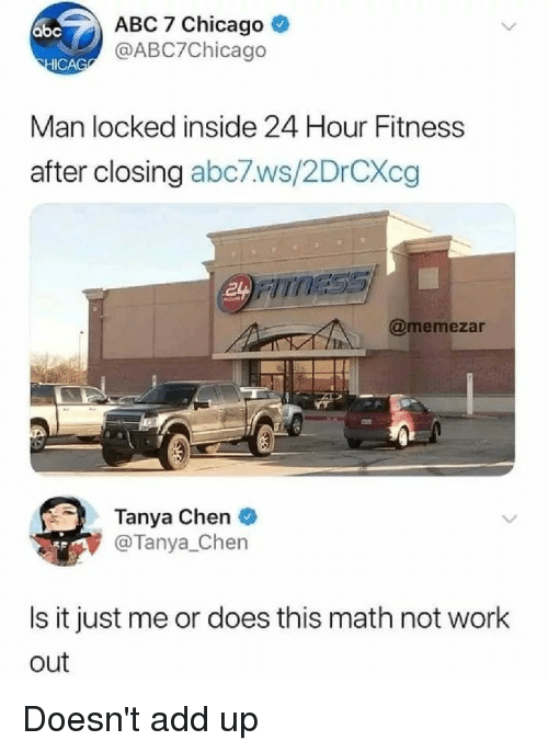 Abc, Chicago, and Memes: ABC 7 Chicago  @ABC7Chicago  abc  ICAG  Man locked inside 24 Hour Fitness  after closing abc7ws/2DrCXcg  FITS  @memezar  Tanya Chen  @Tanya_Chen  Is it just me or does this math not work  out Doesn't add up