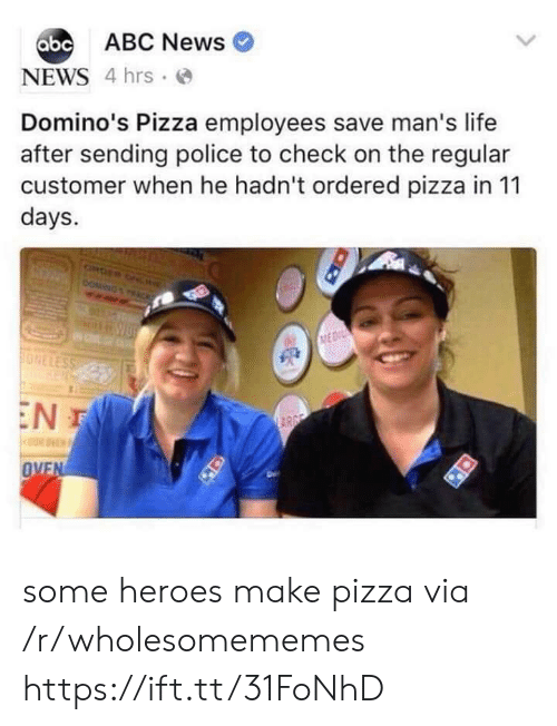 Abc News: abc ABC News  NEWS 4 hrs  Domino's Pizza employees save man's life  after sending police to check on the regular  customer when he hadn't ordered pizza in 11  days.  ONDER ONL  DOMING  ACK  MEDI  ONELESS  EN T  ARGE  OVEN some heroes make pizza via /r/wholesomememes https://ift.tt/31FoNhD