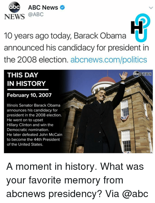 Memes, Abc News, and John McCain: abc ABC News  NEWS  @ABC  10 years ago today, Barack Obama  announced his candidacy for president in  the 2008 election  abcnews.com/politics  THIS DAY  ab  NEWS  IN HISTORY  February 10, 2007  Illinois Senator Barack Obama  announces his candidacy for  president in the 2008 election.  He went on to upset  Hillary Clinton and win the  Democratic nomination.  He later defeated John McCain  to become the 44th President  of the United States. A moment in history. What was your favorite memory from abcnews presidency? Via @abc