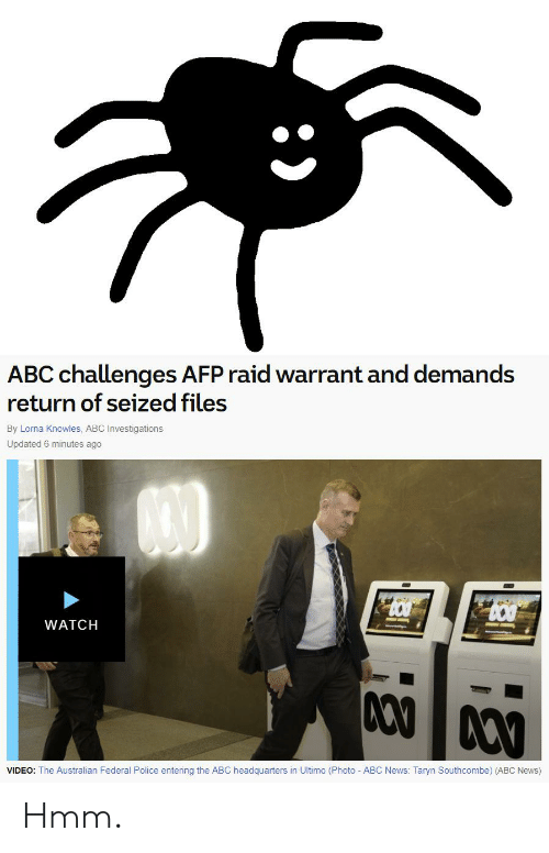 Taryn: ABC challenges AFP raid warrant and demands  return of seized files  By Lorna Knowles, ABC Investigations  Updated 6 minutes ago  830  WATCH  VIDEO: The Australian Federal Police entering the ABC headquarters in Ultimo (Photo ABC News: Taryn Southcombe) (ABC News) Hmm.