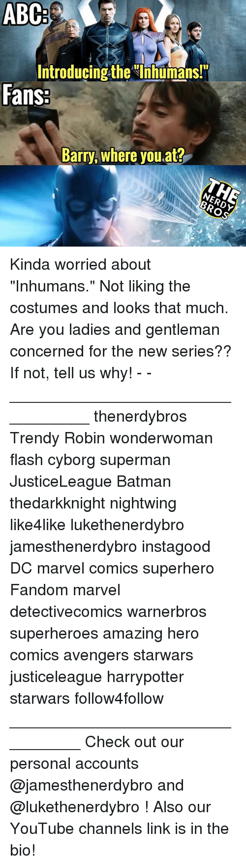"""Gentlemane: ABC  Introducing the Ihhumans!  Fans  Barry, where you at? Kinda worried about """"Inhumans."""" Not liking the costumes and looks that much. Are you ladies and gentleman concerned for the new series?? If not, tell us why! - - __________________________________ thenerdybros Trendy Robin wonderwoman flash cyborg superman JusticeLeague Batman thedarkknight nightwing like4like lukethenerdybro jamesthenerdybro instagood DC marvel comics superhero Fandom marvel detectivecomics warnerbros superheroes amazing hero comics avengers starwars justiceleague harrypotter starwars follow4follow _________________________________ Check out our personal accounts @jamesthenerdybro and @lukethenerdybro ! Also our YouTube channels link is in the bio!"""