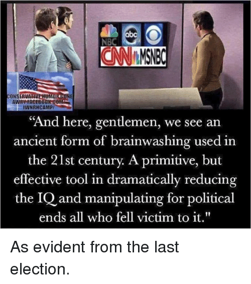 """evident: abc  NBC  CONSERVA  UM  AWRY FACEBOOK-C0  IWNRHCAMP/  """"And here, gentlemen, we see an  ancient form of brainwashing used in  the 21st century. A primitive, but  effective tool in dramatically reducing  the IQ and manipulating for political  ends all who fell victim to it."""" As evident from the last election."""