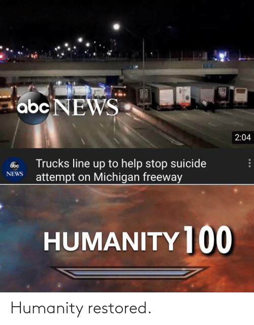 Abc News: abc NEWS  2:04  Trucks line up to help stop suicide  attempt on Michigan freeway  abc  NEWS  HUMANITY ]00 Humanity restored.
