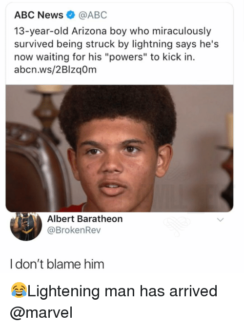 "Abc, Memes, and News: ABC News@ABC  13-year-old Arizona boy who miraculously  survived being struck by lightning says he's  now waiting for his ""powers"" to kick in.  abcn.ws/2BlzqOm  Albert Baratheon  @BrokenRev  Idon't blame him 😂Lightening man has arrived @marvel"