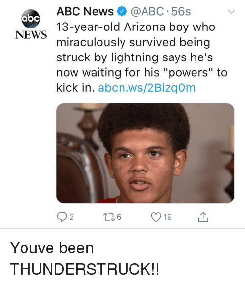 "Abc, News, and Abc News: ABC News@ABC 56s  13-year-old Arizona boy who  miraculously survived being  struck by lightning says he's  now waiting for his ""powers"" to  kick in. abcn.ws/2Blzq0m  абс  NEWS  19 Youve been THUNDERSTRUCK!!"