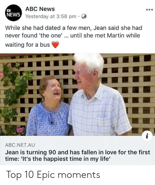 jean: ABC News  COO  NEWS Yesterday at 3:58 pm  While she had dated a few men, Jean said she had  never found 'the one'.. until she met Martin while  waiting for a bus  i  ABC.NET.AU  Jean is turning 90 and has fallen in love for the first  time: 'It's the happiest time in my life' Top 10 Epic moments