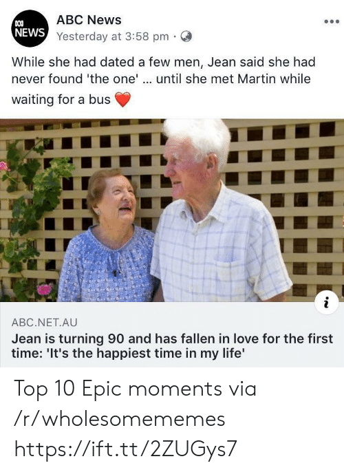 jean: ABC News  COO  NEWS Yesterday at 3:58 pm  While she had dated a few men, Jean said she had  never found 'the one'.. until she met Martin while  waiting for a bus  i  ABC.NET.AU  Jean is turning 90 and has fallen in love for the first  time: 'It's the happiest time in my life' Top 10 Epic moments via /r/wholesomememes https://ift.tt/2ZUGys7