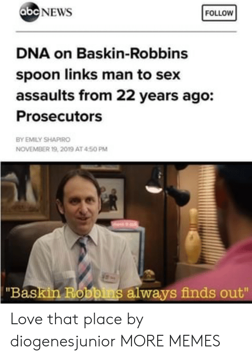 "Emily: abc NEWS  FOLLOW  DNA on Baskin-Robbins  spoon links man to sex  assaults from 22 years ago:  Prosecutors  BY EMILY SHAPIRO  NOVEMBER 19, 2019 AT 450 PM  ""Baskin Robbins always finds out"" Love that place by diogenesjunior MORE MEMES"