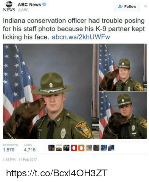 k-9: ABC News  Follow  NEWS@ABC  Indiana conservation officer had trouble posing  for his staff photo because his K-9 partner kept  licking his face. abcn.ws/2khUWFw  RETWEETS LIKES  1,579 4,715  4:38 PM-11 Feb 2017  la  00潶圈 https://t.co/Bcxl4OH3ZT