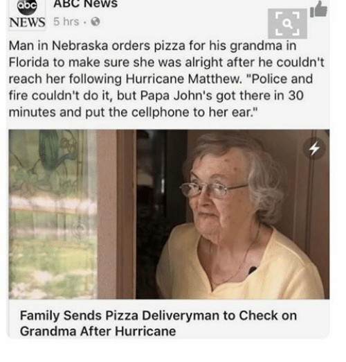 "Hurrican: ABC News  NEWS  5 hrs  Man in Nebraska orders pizza for his grandma in  Florida to make sure she was alright after he couldn't  reach her following Hurricane Matthew. ""Police and  fire couldn't do it, but Papa John's got there in 30  minutes and put the cellphone to her ear.""  Family Sends Pizza Deliveryman to Check on  Grandma After Hurricane"