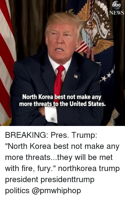 """Abc, Fire, and Memes: abc  NEWS  North Korea best not make any  more threats to the United States. BREAKING: Pres. Trump: """"North Korea best not make any more threats...they will be met with fire, fury."""" northkorea trump president presidenttrump politics @pmwhiphop"""