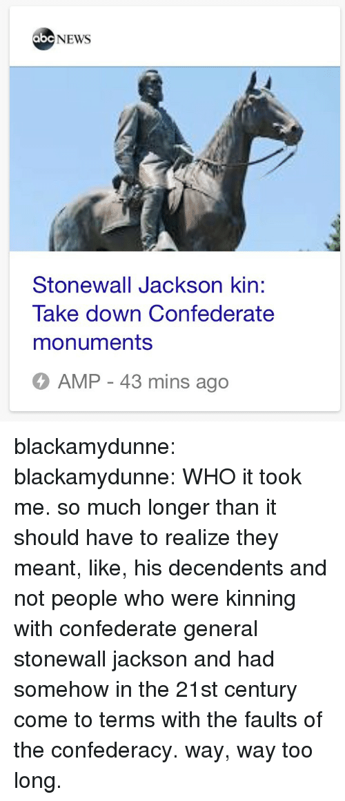 Abc News: abc NEWS  Stonewall Jackson kin:  Take down Confederate  monuments  AMP - 43 mins ago blackamydunne:  blackamydunne: WHO  it took me. so much longer than it should have to realize they meant, like, his decendents and not people who were kinning with confederate general stonewall jackson and had somehow in the 21st century come to terms with the faults of the confederacy. way, way too long.