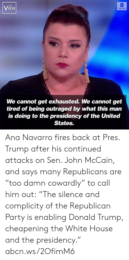 "Outraged: abc  THE  VIEW  NEWS  We cannot get exhausted. We cannot get  tired of being outraged by what this man  is doing to the presidency of the United  States. Ana Navarro fires back at Pres. Trump after his continued attacks on Sen. John McCain, and says many Republicans are ""too damn cowardly"" to call him out: ""The silence and complicity of the Republican Party is enabling Donald Trump, cheapening the White House and the presidency."" abcn.ws/2OfimM6"