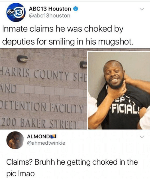 Bailey Jay, Memes, and Abc13: ABC13 Houston  @abc13houston  Inmate claims he was choked by  deputies for smiling in his mugshot.  HARRIS COUNTY SHE  DETENTION FACILITY  FICIAL  200 BAKER STREET  ALMOND  @ahmedtwinkie  Claims? Bruhh he getting choked in the  pic Imao