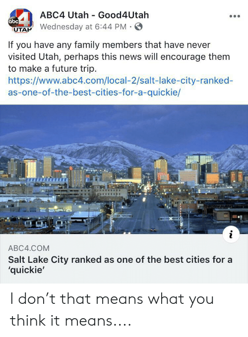 Abc, Facepalm, and Family: ABC4 Utah Good4Utah  abc  UTAP Wednesday at 6:44 PM  If you have any family members that have never  visited Utah, perhaps this news will encourage them  to make a future trip  https://www.abc4.com/local-2/salt-lake-city-ranked-  as-one-of-the-best-cities-for-a-quickie/  i  ABC4.COM  Salt Lake City ranked as one of the best cities for a  'quickie' I don't that means what you think it means....