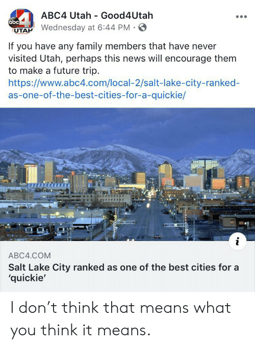Abc, Family, and Future: ABC4 Utah Good4Utah  abc  UTAP Wednesday at 6:44 PM  If you have any family members that have never  visited Utah, perhaps this news will encourage them  to make a future trip  https://www.abc4.com/local-2/salt-lake-city-ranked-  as-one-of-the-best-cities-for-a-quickie/  i  ABC4.COM  Salt Lake City ranked as one of the best cities for a  'quickie' I don't think that means what you think it means.