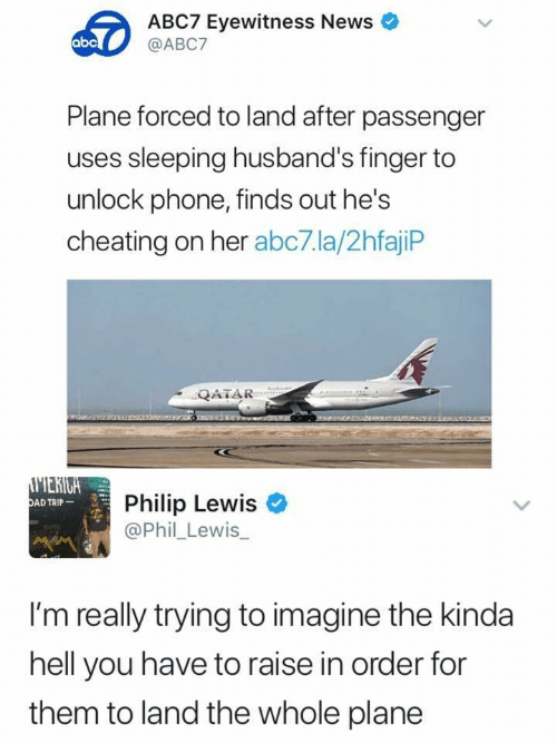 Abc, Cheating, and News: ABC7 Eyewitness News  @ABC7  abc  Plane forced to land after passenger  uses sleeping husband's finger to  unlock phone, finds out he's  cheating on her abc7.la/2hfajiP  QATAR  Philip Lewis  @Phil_Lewis_  AD TRIP  I'm really trying to imagine the kinda  hell you have to raise in order for  them to land the whole plane