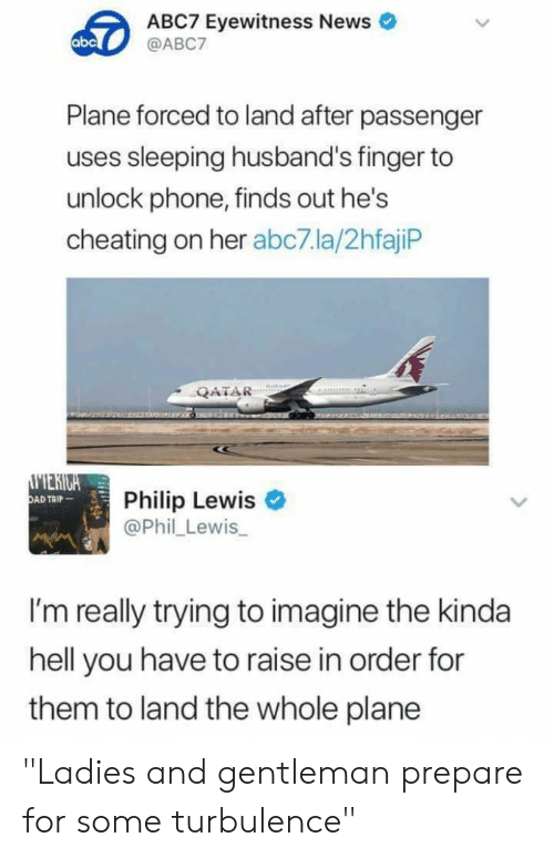 "Abc, Cheating, and News: ABC7 Eyewitness News  @ABC7  abc  Plane forced to land after passenger  uses sleeping husband's finger to  unlock phone, finds out he's  cheating on her abc7.la/2hfajiP  QATAR  MERIGA  OAD TAIP  Philip Lewis  @Phil Lewis  I'm really trying to imagine the kinda  hell you have to raise in order for  them to land the whole plane ""Ladies and gentleman prepare for some turbulence"""