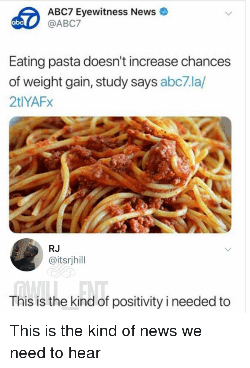 Memes, News, and Abc7: ABC7 Eyewitness News  @ABC7  Eating pasta doesn't increase chances  of weight gain, study says abc7la/  2tlYAFx  RJ  @itsrjhill  This is the kind of positivity i needed to This is the kind of news we need to hear