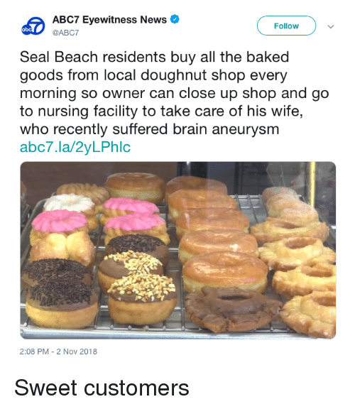 doughnut: ABC7 Eyewitness News  @ABC7  Follow  Seal Beach residents buy all the baked  goods from local doughnut shop every  morning so owner can close up shop and go  to nursing facility to take care of his wife,  who recently suffered brain aneurysmm  abc7.la/2yLPhlc  2:08 PM-2 Nov 2018 Sweet customers