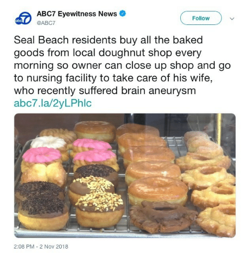 Abc, Baked, and News: ABC7 Eyewitness News  Follow  abc  @ABC7  Seal Beach residents buy all the baked  goods from local doughnut shop every  morning so owner can close up shop and go  to nursing facility to take care of his wife,  who recently suffered brain aneurysm  abc7.la/2yLPhlc  2:08 PM 2 Nov 2018