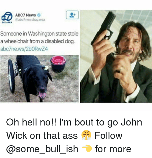washington state: ABC7 News  @abc7newsbayarea  BAY AREA  Someone in Washington state stole  a wheelchair from a disabled dog  abc7news/2bORwZ4 Oh hell no!! I'm bout to go John Wick on that ass 😤 Follow @some_bull_ish 👈 for more