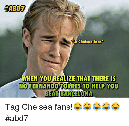 Barcelona, Chelsea, and Memes:  #ABD  Le Chelsea fans  WHEN YOU REALIZE THAT THERE IS  NO FERNANDO TORRES TO HELP YOU  BEAT BARCELONA Tag Chelsea fans!😂😂😂😂😂 #abd7