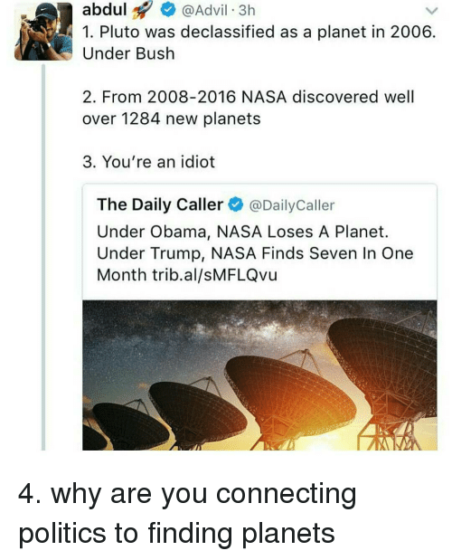 The Daily Caller: abdul  Advil 3h  1. Pluto was declassified as a planet in 2006  Under Bush  2. From 2008-2016 NASA discovered well  over 1284 new planets  3. You're an idiot  The Daily Caller  @Daily Caller  Under Obama, NASA Loses A Planet.  Under Trump, NASA Finds Seven In One  Month trib al/sMFLQvu 4. why are you connecting politics to finding planets