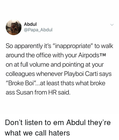 "Apparently, Ass, and Playboi Carti: Abdul  @Papa_Abdul  So apparently it's ""inappropriate"" to walk  around the office with your AirpodsTM  on at full volume and pointing at your  colleagues whenever Playboi Carti says  ""Broke Boi'""...at least thats what broke  ass Susan from HR said Don't listen to em Abdul they're what we call haters"