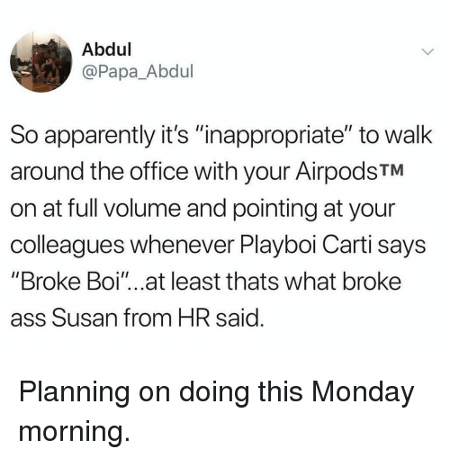 """monday morning: Abdul  @Papa_Abdul  So apparently it's """"inappropriate"""" to walk  around the office with your AirpodsTM  on at full volume and pointing at your  colleagues whenever Playboi Carti says  """"Broke Boi""""...at least thats what broke  ass Susan from HR said Planning on doing this Monday morning."""