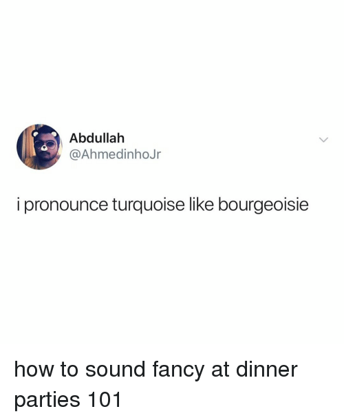 Fancy, How To, and Relatable: Abdullah  @AhmedinhoJr  i pronounce turquoise like bourgeoisie how to sound fancy at dinner parties 101