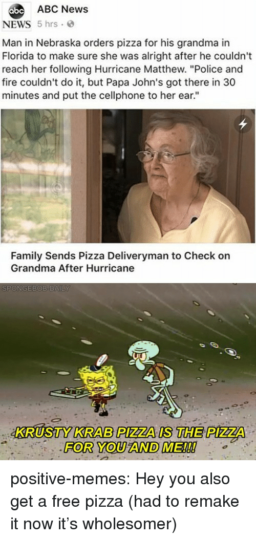 "Abc News: abe ABC News  NEWS 5 hrs  Man in Nebraska orders pizza for his grandma in  Florida to make sure she was alright after he couldn't  reach her following Hurricane Matthew. ""Police and  fire couldn't do it, but Papa John's got there in 30  minutes and put the cellphone to her ear.""  Family Sends Pizza Deliveryman to Check on  Grandma After Hurricane  KRUSTY KRAB PIZZA IS THE PIZZA  FOR YOU AND ME!!! positive-memes:  Hey you also get a free pizza (had to remake it now it's wholesomer)"