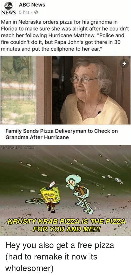 "Abc News: abe ABC News  NEWS 5 hrs  Man in Nebraska orders pizza for his grandma in  Florida to make sure she was alright after he couldn't  reach her following Hurricane Matthew. ""Police and  fire couldn't do it, but Papa John's got there in 30  minutes and put the cellphone to her ear.""  Family Sends Pizza Deliveryman to Check on  Grandma After Hurricane  KRUSTY KRAB PIZZA IS THE PIZZA  FOR YOU AND ME!!! Hey you also get a free pizza (had to remake it now its wholesomer)"