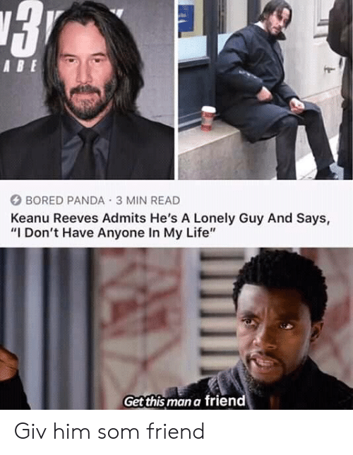 "som: ABE  BORED PANDA 3 MIN READ  Keanu Reeves Admits He's A Lonely Guy And Says,  ""I Don't Have Anyone In My Life""  Get this man a friend Giv him som friend"