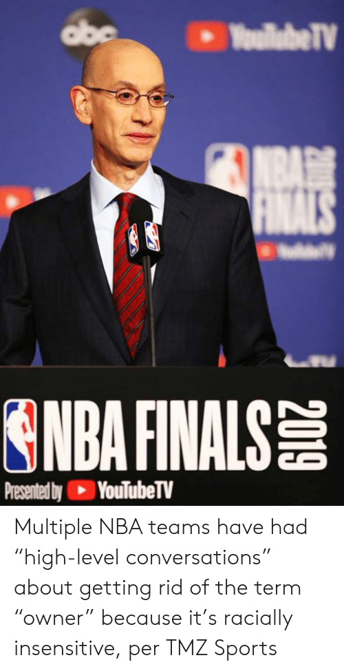 """NBA Finals: abe  YoullabeTV  NBA  FINALS  ONDA FINALS  Presented by YouTubeTV Multiple NBA teams have had """"high-level conversations"""" about getting rid of the term """"owner"""" because it's racially insensitive, per TMZ Sports"""