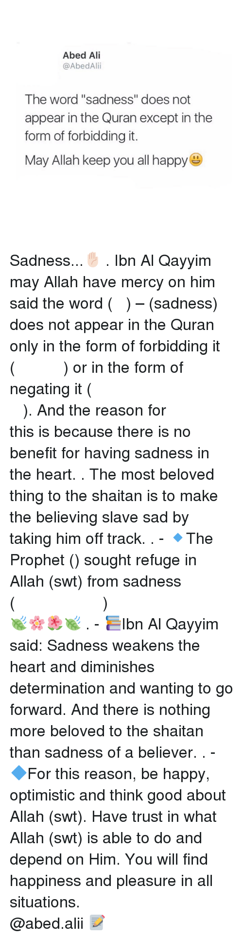 "determinant: Abed Ali  @AbedAlii  The word ""sadness"" does not  appear in the Quran except in the  form of forbidding it.  May Allah keep you all happy Sadness...✋🏻 . Ibn Al Qayyim may Allah have mercy on him said the word (الحزن) – (sadness) does not appear in the Quran only in the form of forbidding it (ولا تهنو ولاتحزنوا) or in the form of negating it (فلاخوف عليهم ولا هم يحزنون). And the reason for this is because there is no benefit for having sadness in the heart. . The most beloved thing to the shaitan is to make the believing slave sad by taking him off track. . - 🔹The Prophet (ﷺ) sought refuge in Allah (swt) from sadness (اللهم إني أعوذ بك من الهم والحزن)🍃🌸🌺🍃 . - 📚Ibn Al Qayyim said: Sadness weakens the heart and diminishes determination and wanting to go forward. And there is nothing more beloved to the shaitan than sadness of a believer. . - 🔷For this reason, be happy, optimistic and think good about Allah (swt). Have trust in what Allah (swt) is able to do and depend on Him. You will find happiness and pleasure in all situations. ▃▃▃▃▃▃▃▃▃▃▃▃▃▃▃▃▃▃▃▃ @abed.alii 📝"
