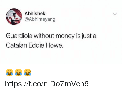 Money, Soccer, and Catalan: Abhishek  @Abhimeyang  Guardiola without money is just a  Catalan Eddie Howe. 😂😂😂 https://t.co/nIDo7mVch6