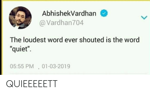 "Quiet, Word, and Ever: AbhishekVardhan  @Vardhan704  The loudest word ever shouted is the word  ""quiet""  05:55 PM 01-03-2019 QUIEEEEETT"